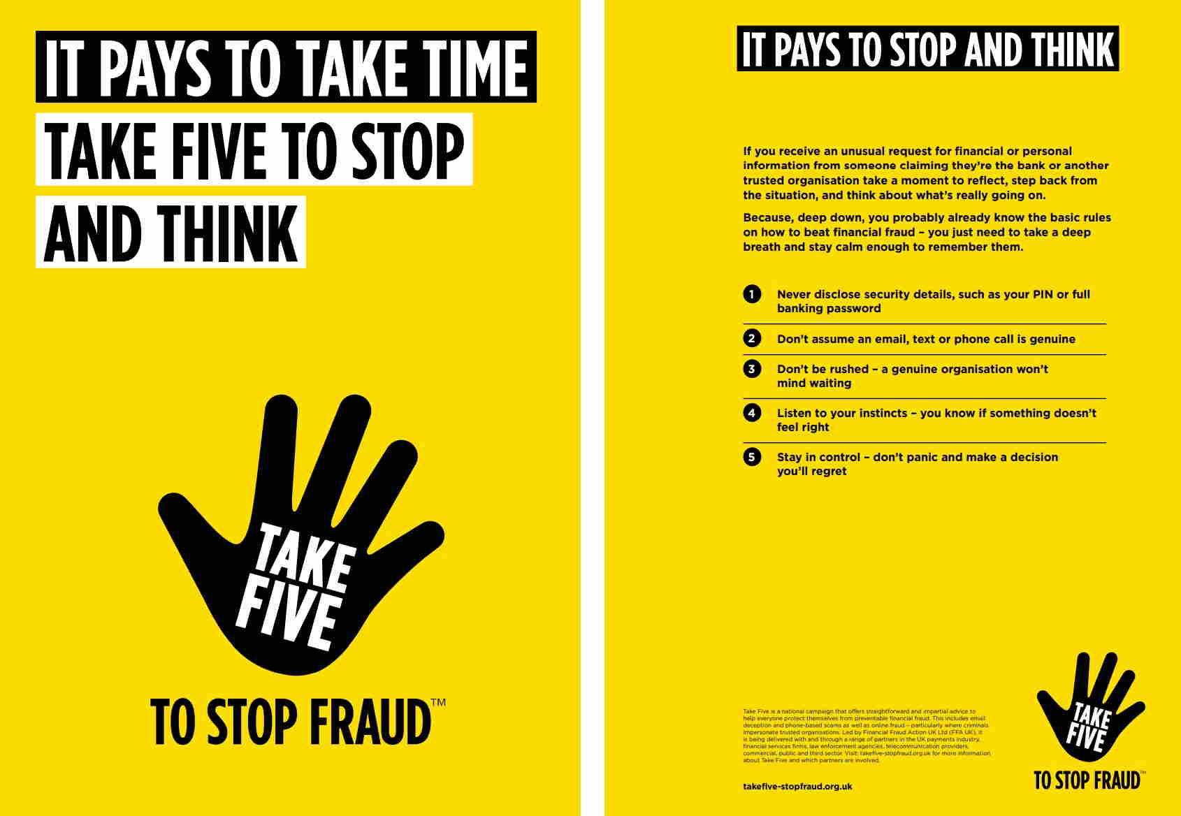 """Take Five leaflet. Message says: """"It pays to stop and think.  If you receive an unusual request for financial or personal information from someone claiming they're from the bank or another trusted organisation take a moment to reflect, step back from the situation, and think about what's really going on. Basic rules on how to beat financial fraud: 1. Never disclose security details, such as your PIN or full banking password 2. Don't assume an email, text or phone call is genuine 3. Don't be rushed - a genuine organisation won't mind waiting 4. Listen to your instincts - you know if something doesn't feel right 5. Stay in control - don't panic and make a decision you'll regret"""""""